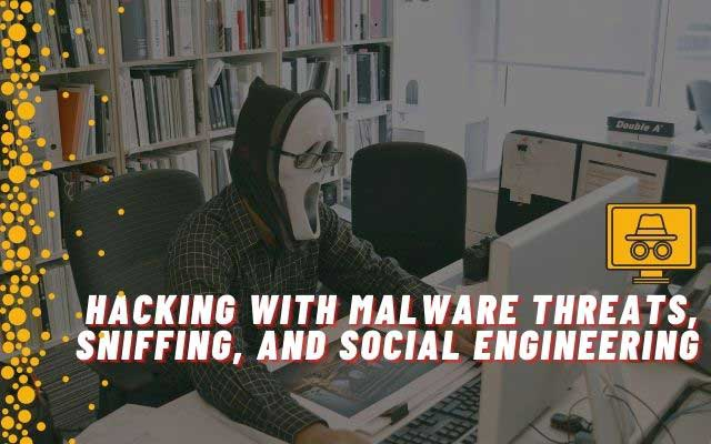 Hacking with Malware Threats, Sniffing, and Social Engineering