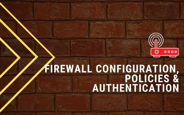 Firewall Configuration, Policies & Authentication