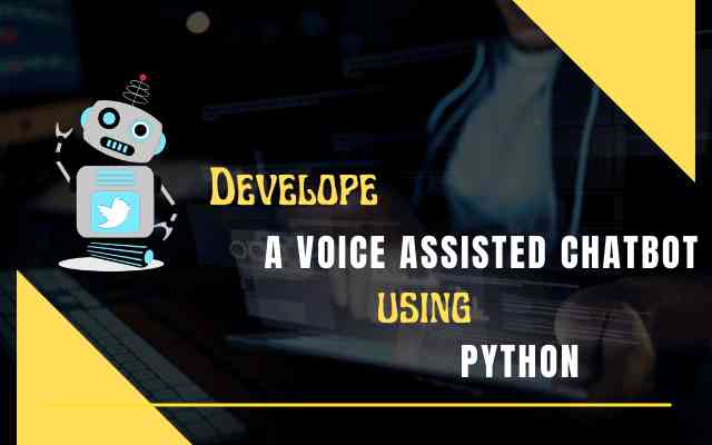 Develop a Voice Assisted Chatbot using Python